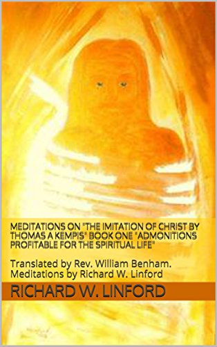 MEDITATIONS on THE IMITATION OF CHRIST by Thomas A Kempis BOOK ONE Admonitions Profitable for the Spiritual Life: Translated by Rev. William Benham. Meditations by Richard W. Linford by [Linford, Richard W.]