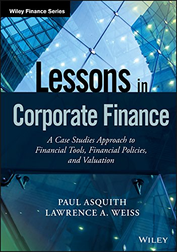 Lessons in Corporate Finance: A Case Studies Approach to Financial Tools, Financial Policies, and Valuation (Wiley - Finance Lessons