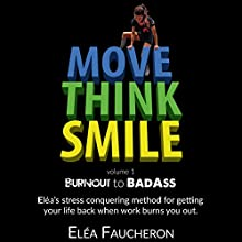 Move Think Smile Volume 1: Burnout to Badass: Elea's Stress-Conquering Method for Getting Your Life Back When Work Burns You Out Audiobook by Eléa Faucheron Narrated by The Burnout Beast, Eléa Faucheron, Adam Von Ins