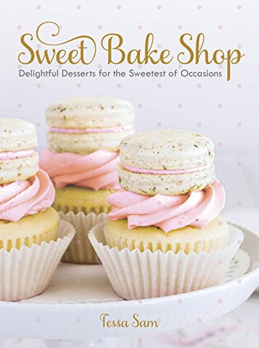 Sweet Bake Shop: Delightful Desserts for the Sweetest of Occasions by Tessa Sam