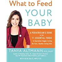 What to Feed Your Baby: A Pediatrician's Guide to the 11 Essential Foods to Guarantee Veggie-Loving, No-Fuss, Healthy-Eating Kids