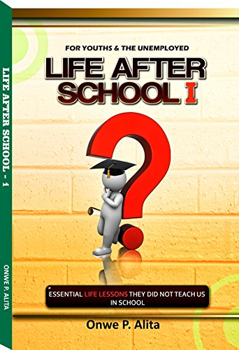 LIFE AFTER SCHOOL 1: ESSENTIAL LIFE LESSONS THEY DID NOT TEACH US IN SCHOOL