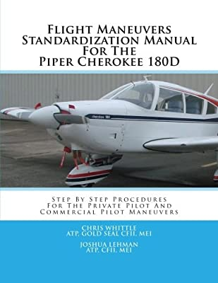 Flight Maneuvers Standardization Manual For The Piper Cherokee 180D: Step By Step Procedures For The Private Pilot And Commercial Pilot Maneuvers (Volume 7)