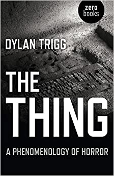 The Thing: A Phenomenology Of Horror por Dylan Trigg