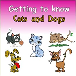 Getting to know Cats and Dogs: A Compare and Contrast Book