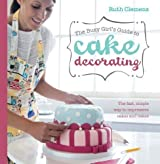 Busy Girls Guide to Cake Decorating: Create Impressive Cakes and Bakes No Matter What Your Time Limit by Clemens, Ruth (2012)