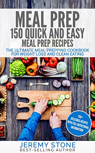 Meal Prep: 150 Quick and Easy Meal Prep Recipes - The Ultimate Meal Prepping Cookbook For Weight Loss and Clean Eating (Meal Planning, Batch Cooking) by [Stone, Jeremy]