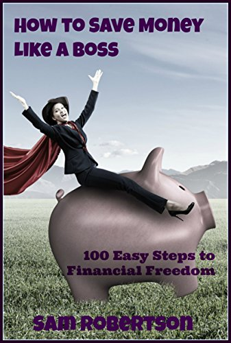How to Save Money Like a Boss: 100 Easy Steps to Financial Freedom (100 Steps Book 1) by [Robertson, Sam]