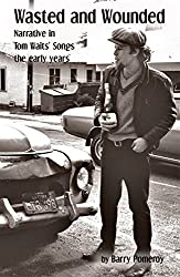 Wasted and Wounded: Narrative in Tom Waits' Songs (Tom Waits' Music to Stories Book 1)