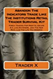 Abandon The Indicators Trade Like The Institutions Retail Trader Survival Kit: Forex Trading For Profits, Escape 9-5, Live Anywhere, Join The New Rich, Live The Life You Deserve