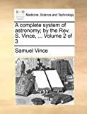 A Complete System of Astronomy; by the Rev S Vince, Samuel Vince, 1140853201