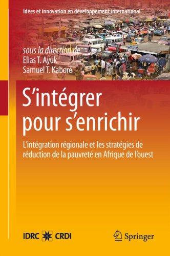 - S'intégrer pour s'enrichir: L'intégration régionale et les stratégies de réduction de la pauvreté en Afrique de l'ouest (Idées et innovation en développement international) (French Edition)