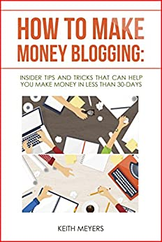 How To Make Money Blogging: Insider Tips And Tricks That Can Help You Make Money In Less Than 30-Days by [Meyers, Keith]