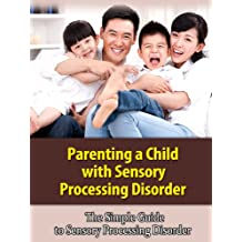 Parenting a Child with Sensory Processing Disorder - The Simple Guide to Sensory Processing Disorder
