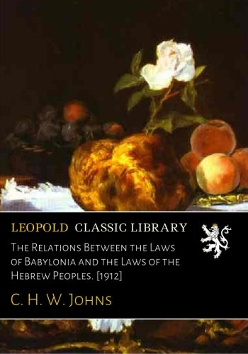 The Relations Between the Laws of Babylonia and the Laws of the Hebrew Peoples. [1912]