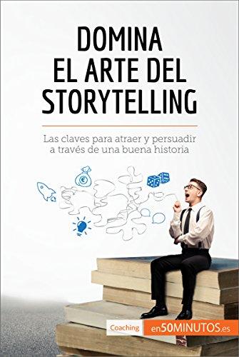 Domina el arte del storytelling: Las claves para atraer y persuadir a través de una buena historia (Coaching) (Spanish Edition)