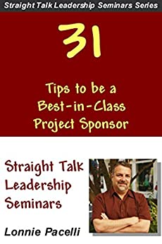 31 Tips to be a Best-in-Class Project Sponsor (Straight Talk Leadership Seminars) by [Pacelli, Lonnie]