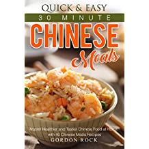 Quick & Easy 30 Minute Chinese Meals: Master Healthier and Tastier Chinese Food at Home, with 40 Chinese Meals Recipes