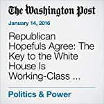 Republican Hopefuls Agree: The Key to the White House Is Working-Class Whites | Philip Rucker,Robert Costa