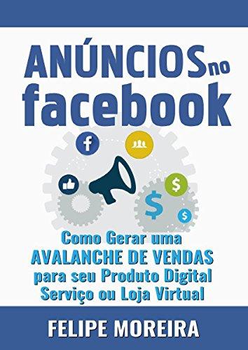 Anúncios no Facebook: Como Gerar uma Avalanche de Vendas para Seu Produto Digital Serviço ou Loja Virtual