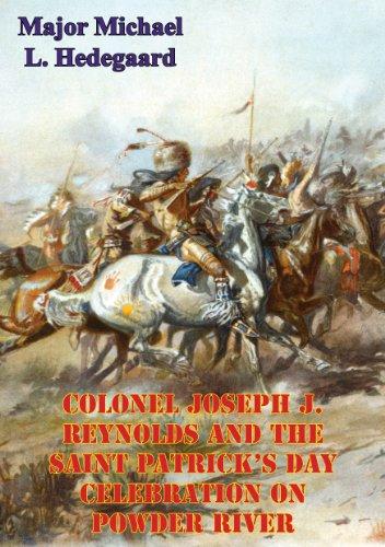 Colonel Joseph J. Reynolds And The Saint Patrick's Day Celebration On Powder River;: Battle Of Powder River (Montana, 17 March 1876)