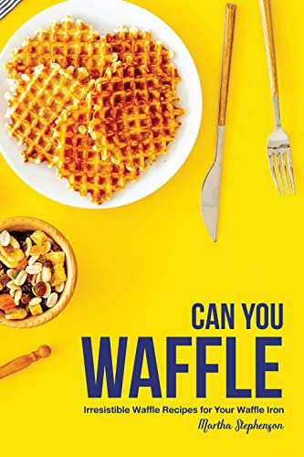 Can You Waffle: Irresistible Waffle Recipes for Your Waffle Iron by Martha Stephenson