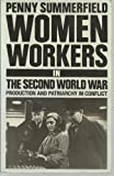 Women Workers in the Second World War : Production and Patriarchy in Conflict, Summerfield, Penny, 041503907X