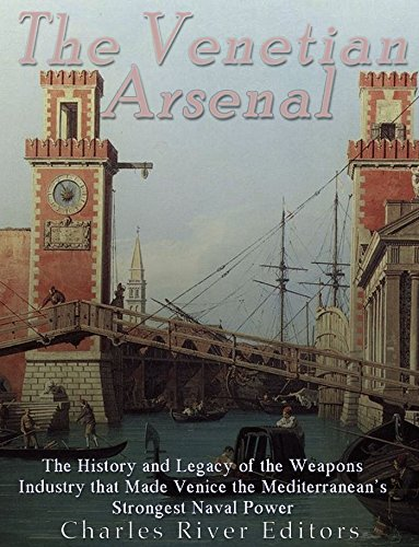 (The Venetian Arsenal: The History and Legacy of the Weapons Industry that Made Venice the Mediterranean's Strongest Naval Power)