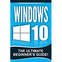 WINDOWS 10: Windows 10 - The Ultimate Beginner's Guide!