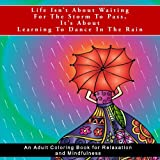 img - for Life Isn't About Waiting For The Storm To Pass, It's About Learning To Dance In The Rain: An Adult Coloring Book for Relaxation and Mindfulness (Life ... anxiety relief, meditation, and mindfulness) book / textbook / text book