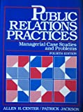 Public Relations Practices : Managerial Case Studies and Problems, Center, Allen H. and Jackson, Patrick, 0137384777