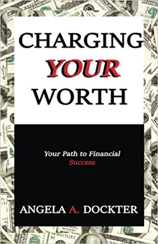 Charging Your Worth: Your Path to Financial Success by Angela A. Dockter (2016-07-05)