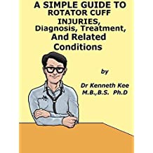 A  Simple  Guide  To  Rotator Cuff Injuries, Diagnosis, Treatment  And  Related Conditions (A Simple Guide to Medical Conditions)
