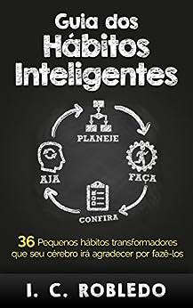 Guia dos Hábitos Inteligentes: 36 Pequenos hábitos transformadores que seu cérebro irá agradecer por fazê-los por [Robledo, I. C.]