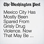 Mexico City Has Mostly Been Spared From Grisly Drug Violence. Now That May Be Changing. | David Agren