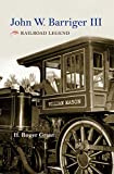 John W. Barriger III: Railroad Legend (Railroads Past and Present)
