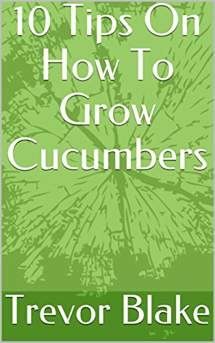 10 Tips On How To Grow Cucumbers (English Edition)