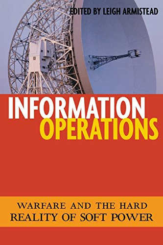 Information Operations: Warfare And The Hard Reality Of Soft Power (Issues In Twenty-First Century Warfare)