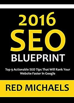 2016 SEO BLUEPRINT - 9 SEO TIPS: Top 9 Actionable SEO Tips That Will Rank Your Website Faster In Google