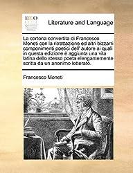 La cortona convertita di Francesco Moneti con la ritrattazione ed altri bizzarri componimenti poetici dell' autore ai quali in questa edizione è ... scritta da un anonimo letterato.