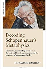 Decoding Schopenhauer's Metaphysics: The Key to Understanding How It Solves the Hard Problem of Consciousness and the Paradoxes of Quantum Mechanics Paperback