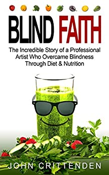 BLIND FAITH: The Incredible Story of a Professional Artist Who Overcame Blindness Through Diet & Nutrition (English Edition) de [Crittenden, John]