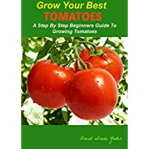 GROW YOUR BEST TOMATOES: A Step By Step Beginners Guide To Growing Tomatoes