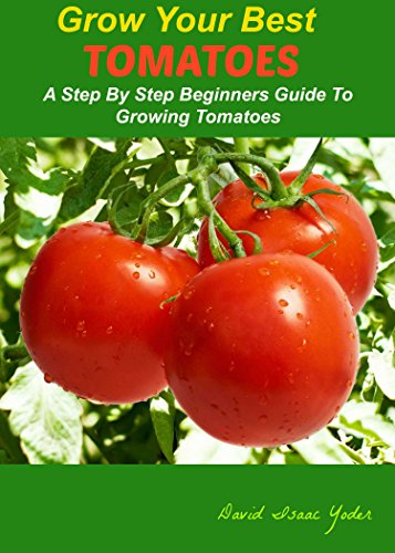 GROW YOUR BEST TOMATOES: A Step By Step Beginners Guide To Growing Tomatoes by [Yoder, David Isaac]