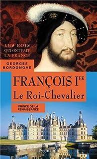 Les rois qui ont fait la France : les Valois François Ier : le roi-chevalier : prince de la Renaissance, Bordonove, Georges