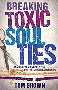 Breaking Toxic Soul Ties: Healing from Unhealthy and Controlling Relationships by [Brown, Tom]