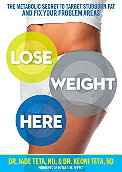 Lose Weight Here: The Metabolic Secret to Target Stubborn Fat and Fix Your Problem Areas by [Teta, Jade, Keoni Teta]