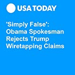 'Simply False': Obama Spokesman Rejects Trump Wiretapping Claims | Doug Stanglin,Nicole Gaudiano