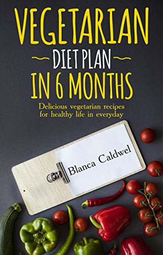 VEGETARIAN DIET PLAN IN 6 MONTHS: Delicious vegetarian recipes for healthy life in everyday by Blanca Caldwel