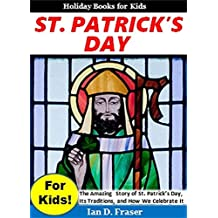 St. Patrick's Day for Kids!: The Amazing Story of St. Patrick's Day, Its Traditions, and How We Celebrat It (Holiday Books for Kids)